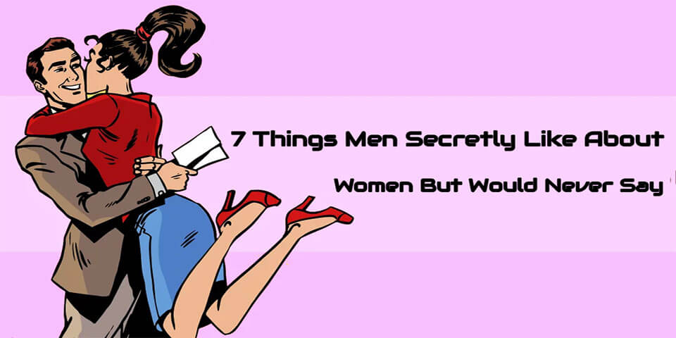 7 Things Men Secretly Like About Women But Would Never Say